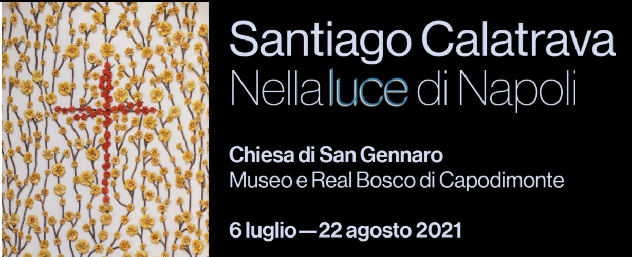 <br/><strong>SANTIAGO CALATRAVA<br/>Nella luce di Napoli</strong><br/>Inaugurata la Chiesa di San Gennaro nel Real Bosco ridecorata da Calatrava<br/><br/><h3>6 luglio 2021<br/>Museo e Real Bosco di Capodimonte<br/><br/>venerdì, sabato e domenica, dalle ore 10.00 alle ore 16.00<br/>(ultimo accesso alle ore 15.30)</h3></p>